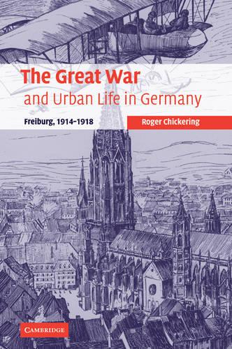 The Great War and Urban Life in Germany: Freiburg, 1914-1918 - Studies in the Social and Cultural History of Modern Warfare 24 (Paperback)
