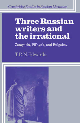 Three Russian Writers and the Irrational: Zamyatin, Pil'nyak, and Bulgakov - Cambridge Studies in Russian Literature (Paperback)
