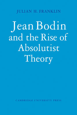 Cambridge Studies in the History and Theory of Politics: Jean Bodin and the Rise of Absolutist Theory (Paperback)