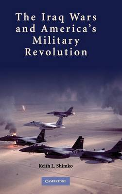 The Iraq Wars and America's Military Revolution (Hardback)