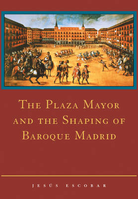 The Plaza Mayor and the Shaping of Baroque Madrid (Paperback)