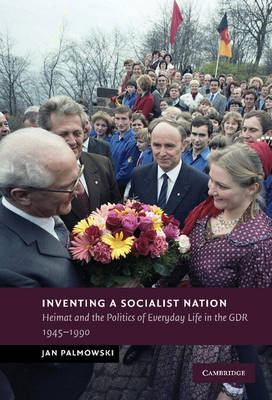 Inventing a Socialist Nation: Heimat and the Politics of Everyday Life in the GDR, 1945-90 - New Studies in European History (Hardback)