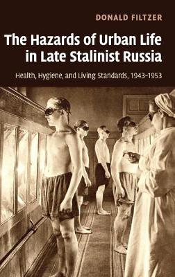 The Hazards of Urban Life in Late Stalinist Russia: Health, Hygiene, and Living Standards, 1943-1953 (Hardback)