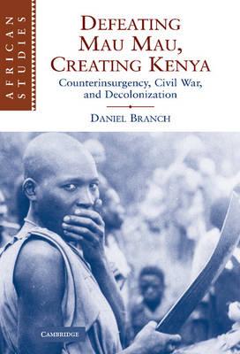 African Studies: Defeating Mau Mau, Creating Kenya: Counterinsurgency, Civil War, and Decolonization Series Number 111 (Hardback)