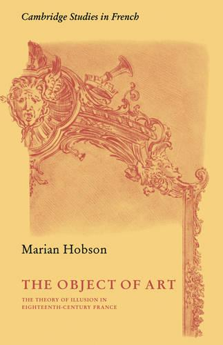 The Object of Art: The Theory of Illusion in Eighteenth-Century France - Cambridge Studies in French 3 (Paperback)
