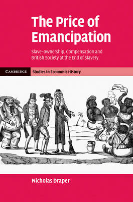 Cambridge Studies in Economic History - Second Series: The Price of Emancipation: Slave-Ownership, Compensation and British Society at the End of Slavery (Hardback)