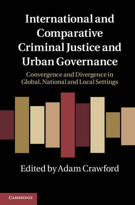 International and Comparative Criminal Justice and Urban Governance: Convergence and Divergence in Global, National and Local Settings (Hardback)