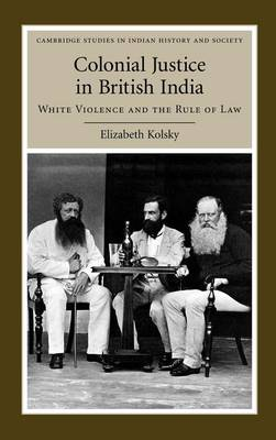 Colonial Justice in British India: White Violence and the Rule of Law - Cambridge Studies in Indian History and Society (Hardback)