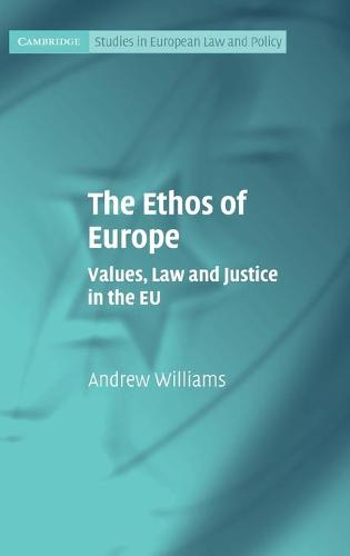 The Ethos of Europe: Values, Law and Justice in the EU - Cambridge Studies in European Law and Policy (Hardback)