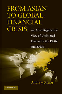 From Asian to Global Financial Crisis: An Asian Regulator's View of Unfettered Finance in the 1990s and 2000s (Hardback)