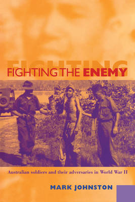 Fighting the Enemy: Australian Soldiers and their Adversaries in World War II (Paperback)