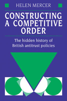 Constructing a Competitive Order: The Hidden History of British Antitrust Policies (Paperback)