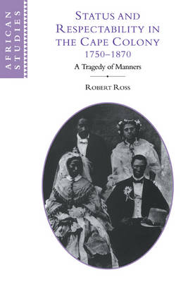 Status and Respectability in the Cape Colony, 1750-1870: A Tragedy of Manners - African Studies (Paperback)
