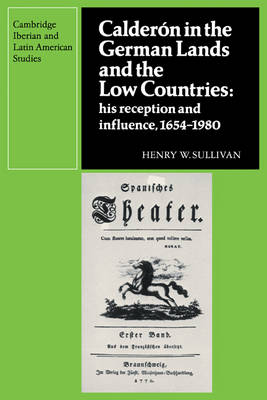 Calderon in the German Lands and the Low Countries: His Reception and Influence, 1654-1980 - Cambridge Iberian and Latin American Studies (Paperback)