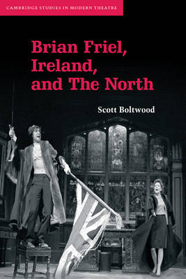 Cambridge Studies in Modern Theatre: Brian Friel, Ireland, and The North (Paperback)