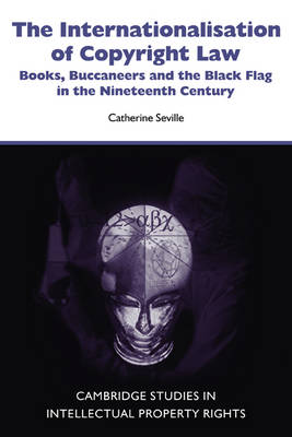 The Internationalisation of Copyright Law: Books, Buccaneers and the Black Flag in the Nineteenth Century - Cambridge Intellectual Property and Information Law (Paperback)