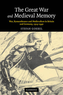 The Great War and Medieval Memory: War, Remembrance and Medievalism in Britain and Germany, 1914-1940 - Studies in the Social and Cultural History of Modern Warfare (Paperback)
