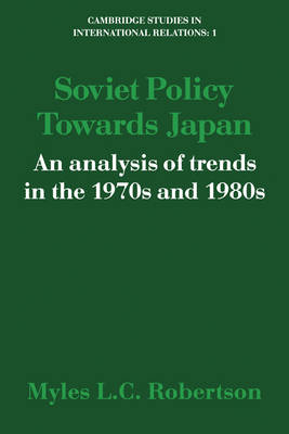 Soviet Policy Towards Japan: An Analysis of Trends in the 1970s and 1980s - Cambridge Studies in International Relations (Paperback)