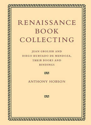 Renaissance Book Collecting: Jean Grolier and Diego Hurtado de Mendoza, their Books and Bindings (Paperback)