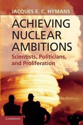 Achieving Nuclear Ambitions: Scientists, Politicians, and Proliferation (Paperback)