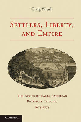 Settlers, Liberty, and Empire: The Roots of Early American Political Theory, 1675-1775 (Paperback)
