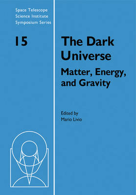 The Dark Universe: Matter, Energy and Gravity - Space Telescope Science Institute Symposium Series 15 (Paperback)