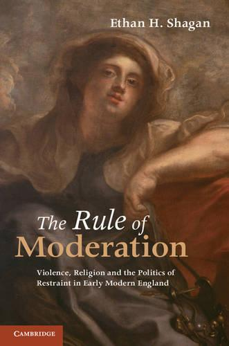 The Rule of Moderation: Violence, Religion and the Politics of Restraint in Early Modern England (Paperback)