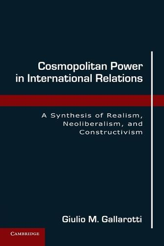 Cosmopolitan Power in International Relations: A Synthesis of Realism, Neoliberalism, and Constructivism (Paperback)