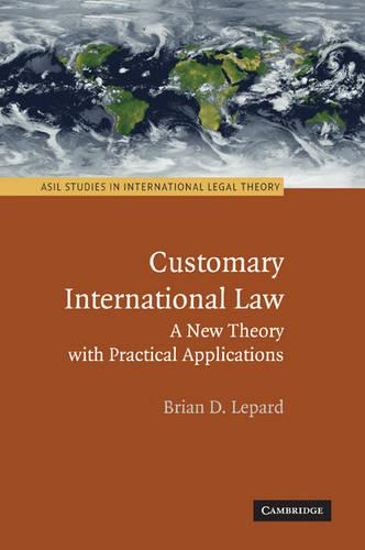 ASIL Studies in International Legal Theory: Customary International Law: A New Theory with Practical Applications (Paperback)