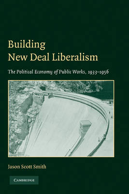 Building New Deal Liberalism: The Political Economy of Public Works, 1933-1956 (Paperback)