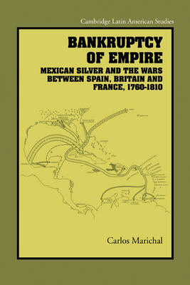 Cambridge Latin American Studies: Bankruptcy of Empire: Mexican Silver and the Wars Between Spain, Britain and France, 1760-1810 Series Number 91 (Paperback)