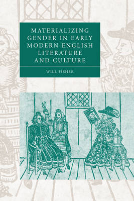 Materializing Gender in Early Modern English Literature and Culture - Cambridge Studies in Renaissance Literature and Culture 52 (Paperback)