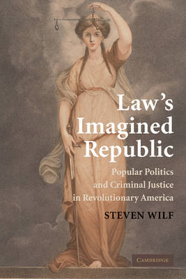 Law's Imagined Republic: Popular Politics and Criminal Justice in Revolutionary America - Cambridge Historical Studies in American Law and Society (Paperback)