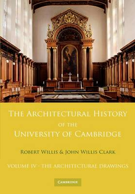 The Architectural History of the University of Cambridge and of the Colleges of Cambridge and Eton: Volume 4, The Architectural Drawings (Paperback)