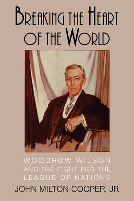 Breaking the Heart of the World: Woodrow Wilson and the Fight for the League of Nations (Paperback)