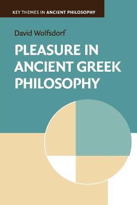 Pleasure in Ancient Greek Philosophy - Key Themes in Ancient Philosophy (Paperback)