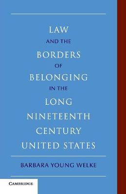Law and the Borders of Belonging in the Long Nineteenth Century United States - New Histories of American Law (Paperback)
