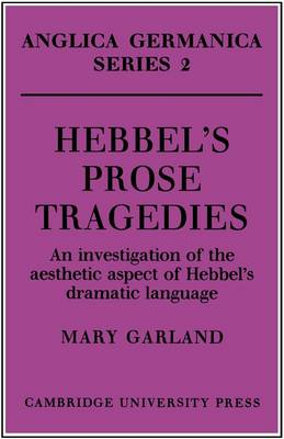 Hebbel's Prose Tragedies: An Investigation of the Aesthetic Aspect of Hebbel's Dramatic Language - Anglica Germanica Series 2 (Paperback)