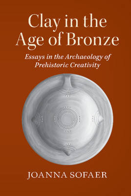 Clay in the Age of Bronze: Essays in the Archaeology of Prehistoric Creativity (Paperback)