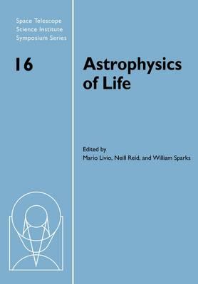 Astrophysics of Life: Proceedings of the Space Telescope Science Institute Symposium, held in Baltimore, Maryland May 6-9, 2002 - Space Telescope Science Institute Symposium Series (Paperback)