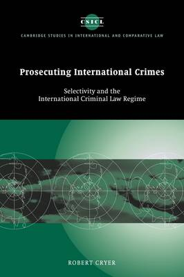 Prosecuting International Crimes: Selectivity and the International Criminal Law Regime - Cambridge Studies in International and Comparative Law 41 (Paperback)