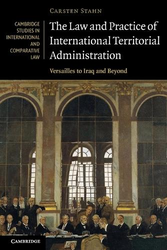 The Law and Practice of International Territorial Administration: Versailles to Iraq and Beyond - Cambridge Studies in International and Comparative Law 57 (Paperback)