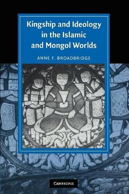 Kingship and Ideology in the Islamic and Mongol Worlds - Cambridge Studies in Islamic Civilization (Paperback)