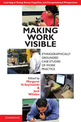 Learning in Doing: Social, Cognitive and Computational Perspectives: Making Work Visible: Ethnographically Grounded Case Studies of Work Practice (Paperback)