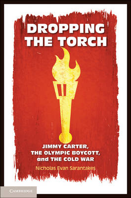 Dropping the Torch: Jimmy Carter, the Olympic Boycott, and the Cold War (Paperback)