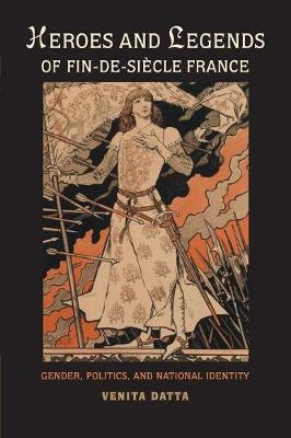 Heroes and Legends of Fin-de-Siecle France: Gender, Politics, and National Identity (Paperback)