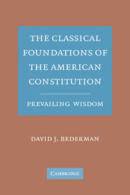 The Classical Foundations of the American Constitution: Prevailing Wisdom (Paperback)