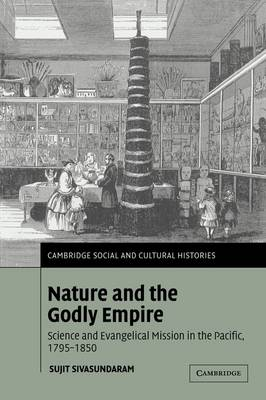 Nature and the Godly Empire: Science and Evangelical Mission in the Pacific, 1795-1850 - Cambridge Social and Cultural Histories 7 (Paperback)