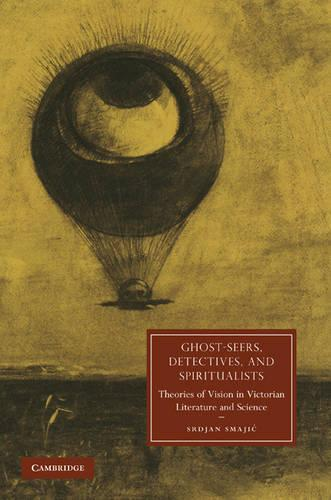 Cambridge Studies in Nineteenth-Century Literature and Culture: Ghost-Seers, Detectives, and Spiritualists: Theories of Vision in Victorian Literature and Science Series Number 71 (Hardback)