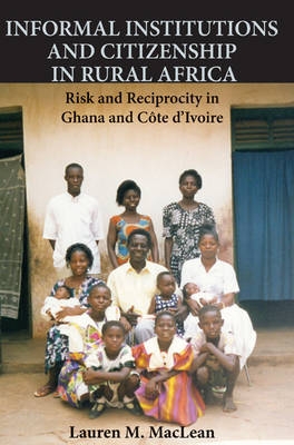 Informal Institutions and Citizenship in Rural Africa: Risk and Reciprocity in Ghana and Cote d'Ivoire - Cambridge Studies in Comparative Politics (Hardback)